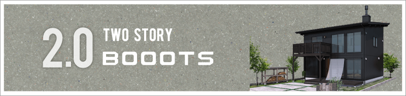 2.0 TWO STORY「BOOOTS」